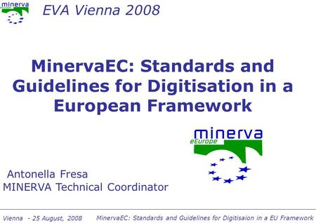 MinervaEC: Standards and Guidelines for Digitisaion in a EU Framework Vienna - 25 August, 2008 MinervaEC: Standards and Guidelines for Digitisation in.