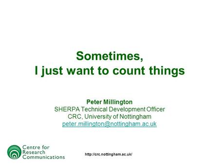 Sometimes, I just want to count things Peter Millington SHERPA Technical Development Officer CRC, University of Nottingham.