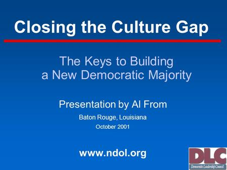 Closing the Culture Gap Presentation by Al From Baton Rouge, Louisiana October 2001 www.ndol.org The Keys to Building a New Democratic Majority.