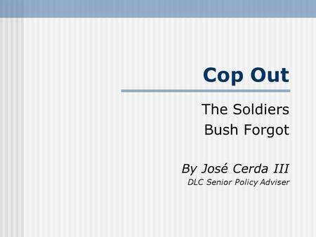 Cop Out The Soldiers Bush Forgot By José Cerda III DLC Senior Policy Adviser.