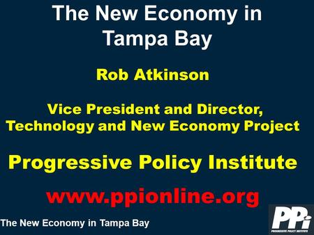 The New Economy in Tampa Bay The New Economy in Tampa Bay Rob Atkinson Vice President and Director, Technology and New Economy Project Progressive Policy.