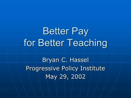 Better Pay for Better Teaching Bryan C. Hassel Progressive Policy Institute May 29, 2002.