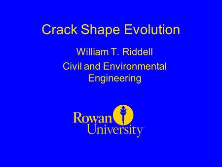 Crack Shape Evolution William T. Riddell Civil and Environmental Engineering.