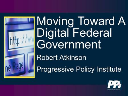 Moving Toward A Digital Federal Government Robert Atkinson Progressive Policy Institute.