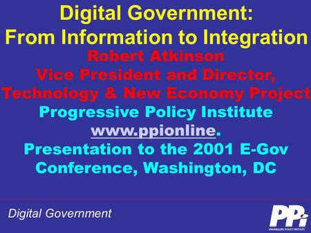 Digital Government Digital Government: From Information to Integration Robert Atkinson Vice President and Director, Technology & New Economy Project Progressive.