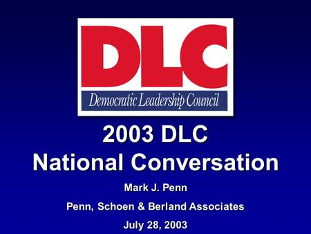 2003 DLC National Conversation Mark J. Penn Penn, Schoen & Berland Associates July 28, 2003.