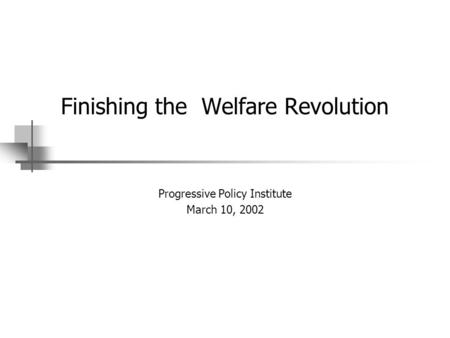 Finishing the Welfare Revolution Progressive Policy Institute March 10, 2002.