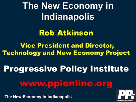 The New Economy in Indianapolis The New Economy in Indianapolis Rob Atkinson Vice President and Director, Technology and New Economy Project Progressive.