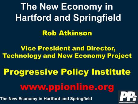 The New Economy in Hartford and Springfield Rob Atkinson Vice President and Director, Technology and New Economy Project Progressive Policy Institute www.ppionline.org.