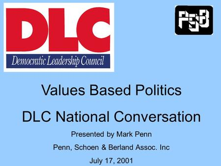 Values Based Politics DLC National Conversation Presented by Mark Penn Penn, Schoen & Berland Assoc. Inc July 17, 2001.