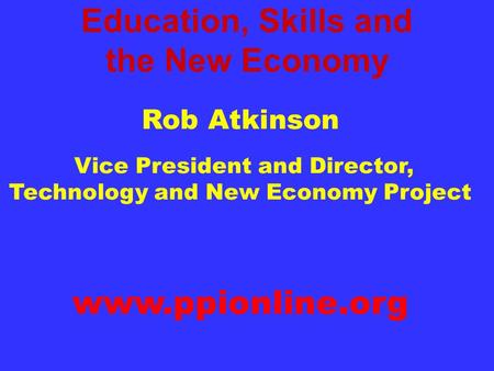 Education, Skills and the New Economy Rob Atkinson Vice President and Director, Technology and New Economy Project Progressive Policy Institute www.ppionline.org.