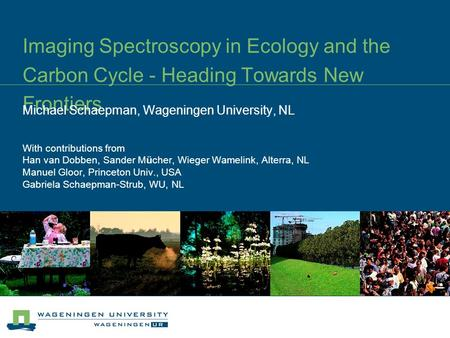 Imaging Spectroscopy in Ecology and the Carbon Cycle - Heading Towards New Frontiers Michael Schaepman, Wageningen University, NL With contributions from.