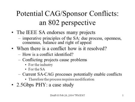 Draft 03 Feb 26, 2004 7PM EST1 Potential CAG/Sponsor Conflicts: an 802 perspective The IEEE SA endorses many projects –imperative principles of the SA: