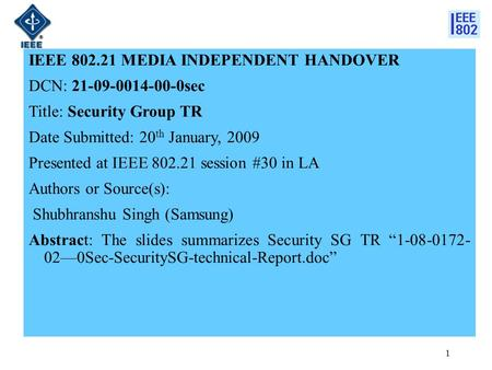 1 IEEE 802.21 MEDIA INDEPENDENT HANDOVER DCN: 21-09-0014-00-0sec Title: Security Group TR Date Submitted: 20 th January, 2009 Presented at IEEE 802.21.