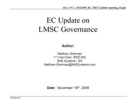 Doc.: VC1_16112009_EC_P&P_Update-opening_r0.ppt Submission EC Update on LMSC Governance Date: November 16 th, 2009 Author: Matthew Sherman 1 st Vice Chair,