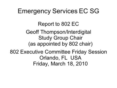 Emergency Services EC SG Report to 802 EC Geoff Thompson/Interdigital Study Group Chair (as appointed by 802 chair) 802 Executive Committee Friday Session.
