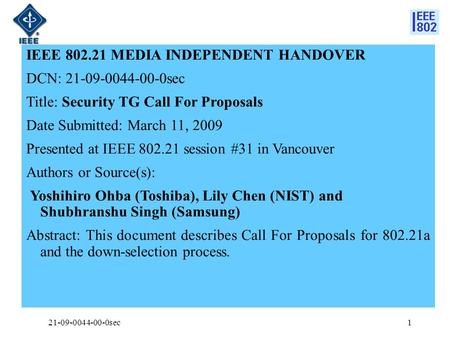 IEEE 802.21 MEDIA INDEPENDENT HANDOVER DCN: 21-09-0044-00-0sec Title: Security TG Call For Proposals Date Submitted: March 11, 2009 Presented at IEEE 802.21.