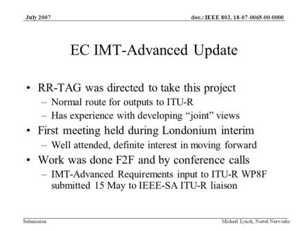Doc.: IEEE 802. 18-07-0065-00-0000 Submission July 2007 Michael Lynch, Nortel Networks EC IMT-Advanced Update RR-TAG was directed to take this project.