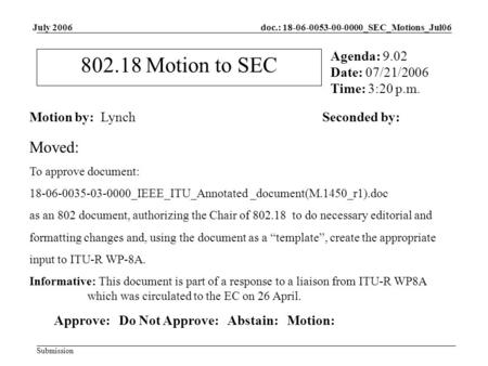 Doc.: 18-06-0053-00-0000_SEC_Motions_Jul06 Submission July 2006 802.18 Motion to SEC Motion by: LynchSeconded by: Agenda: 9.02 Date: 07/21/2006 Time: 3:20.