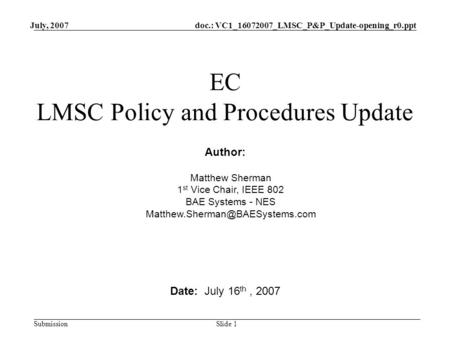 Doc.: VC1_16072007_LMSC_P&P_Update-opening_r0.ppt Submission July, 2007 Slide 1 EC LMSC Policy and Procedures Update Date: July 16 th, 2007 Author: Matthew.