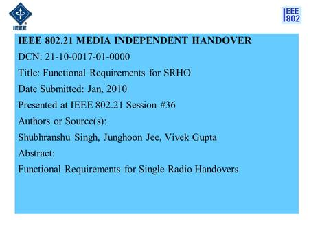 IEEE 802.21 MEDIA INDEPENDENT HANDOVER DCN: 21-10-0017-01-0000 Title: Functional Requirements for SRHO Date Submitted: Jan, 2010 Presented at IEEE 802.21.