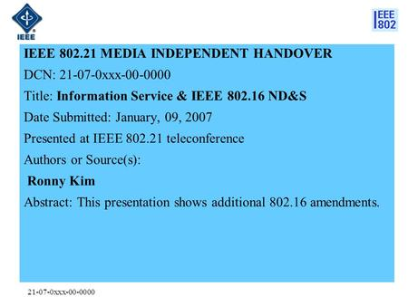 21-07-0xxx-00-0000 IEEE 802.21 MEDIA INDEPENDENT HANDOVER DCN: 21-07-0xxx-00-0000 Title: Information Service & IEEE 802.16 ND&S Date Submitted: January,
