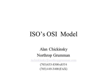 ISOs OSI Model Alan Chickinsky Northrop Grumman (703) 633-8300 x8554 (703) 449-3400 (FAX)