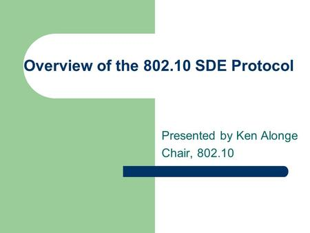Overview of the 802.10 SDE Protocol Presented by Ken Alonge Chair, 802.10.