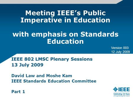 Meeting IEEEs Public Imperative in Education with emphasis on Standards Education IEEE 802 LMSC Plenary Sessions 13 July 2009 David Law and Moshe Kam IEEE.