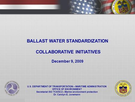 1 BALLAST WATER STANDARDIZATION COLLABORATIVE INITIATIVES December 9, 2009 U.S. DEPARTMENT OF TRANSPORTATION – MARITIME ADMINISTRATION OFFICE OF ENVIRONMENT.