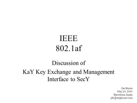 IEEE 802.1af Discussion of KaY Key Exchange and Management Interface to SecY Jim Burns May 20, 2004 Barcelona, Spain