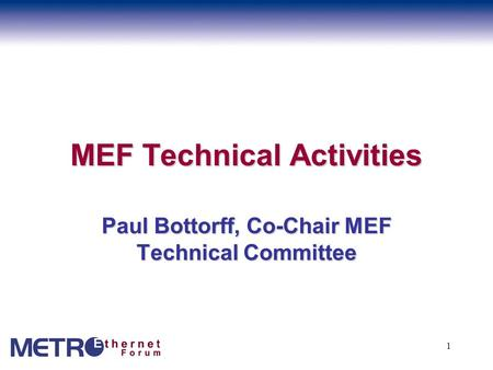 1 MEF Technical Activities Paul Bottorff, Co-Chair MEF Technical Committee.