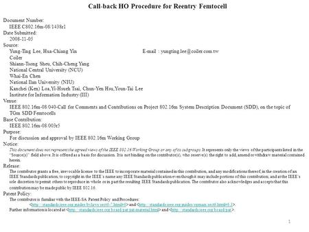 1 Call-back HO Procedure for Reentry Femtocell Document Number: IEEE C802.16m-08/1438r1 Date Submitted: 2008-11-05 Source: Yung-Ting Lee, Hua-Chiang Yin.