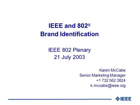 IEEE and 802 ® Brand Identification IEEE 802 Plenary 21 July 2003 Karen McCabe Senior Marketing Manager +1 732 562 3824
