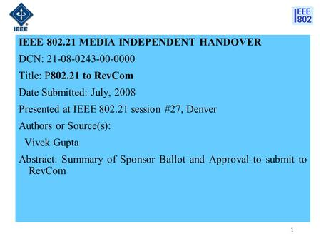 1 IEEE 802.21 MEDIA INDEPENDENT HANDOVER DCN: 21-08-0243-00-0000 Title: P802.21 to RevCom Date Submitted: July, 2008 Presented at IEEE 802.21 session #27,