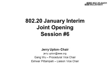 IEEE 802.20-04/01 802.20 January Interim Joint Opening Session #6 Jerry Upton- Chair Gang Wu – Procedural Vice Chair Eshwar Pittampalli.