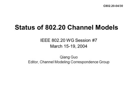 Status of 802.20 Channel Models IEEE 802.20 WG Session #7 March 15-19, 2004 Qiang Guo Editor, Channel Modeling Correspondence Group C802.20-04/30.