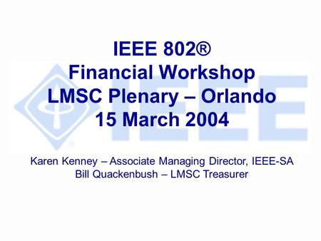 IEEE 802® Financial Workshop LMSC Plenary – Orlando 15 March 2004 Karen Kenney – Associate Managing Director, IEEE-SA Bill Quackenbush – LMSC Treasurer.