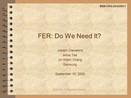 9/15/03IEEE 802.20 Singapore Meeting1 FER: Do We Need It? Joseph Cleveland Anna Tee Jin Weon Chang Samsung Spetember 15, 2003 IEEE C802.20-03/83r1.