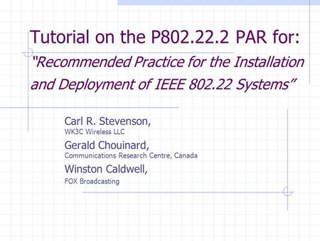 Tutorial on the P802.22.2 PAR for: Recommended Practice for the Installation and Deployment of IEEE 802.22 Systems Carl R. Stevenson, WK3C Wireless LLC.
