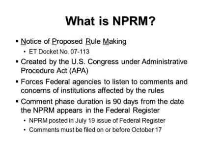 What is NPRM? Notice of Proposed Rule Making Notice of Proposed Rule Making ET Docket No. 07-113ET Docket No. 07-113 Created by the U.S. Congress under.