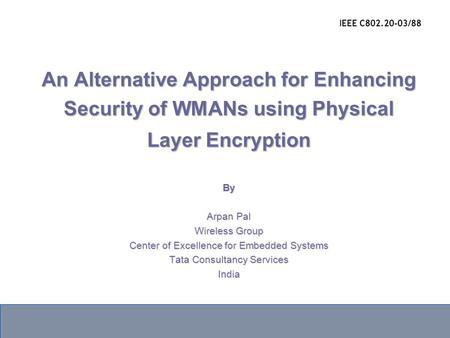 An Alternative Approach for Enhancing Security of WMANs using Physical Layer Encryption By Arpan Pal Wireless Group Center of Excellence for Embedded Systems.