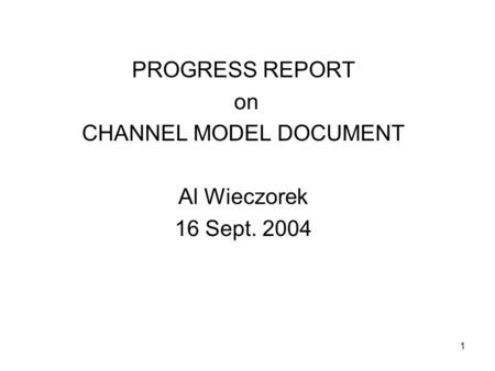 1 PROGRESS REPORT on CHANNEL MODEL DOCUMENT Al Wieczorek 16 Sept. 2004.