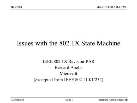 Doc.: IEEE 802.11-01/252 Submission May 2001 Bernard Aboba, MicrosoftSlide 1 Issues with the 802.1X State Machine IEEE 802.1X Revision PAR Bernard Aboba.