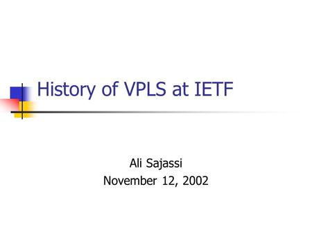 History of VPLS at IETF Ali Sajassi November 12, 2002.