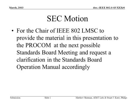 Doc.: IEEE 802.0-03/XXXr0 Submission March, 2003 Matthew Sherman, AT&T Labs & Stuart J. Kerry, Philips Slide 1 SEC Motion For the Chair of IEEE 802 LMSC.