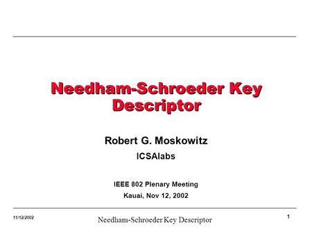 1 Needham-Schroeder Key Descriptor 11/12/2002 Needham-Schroeder Key Descriptor Robert G. Moskowitz ICSAlabs IEEE 802 Plenary Meeting Kauai, Nov 12, 2002.