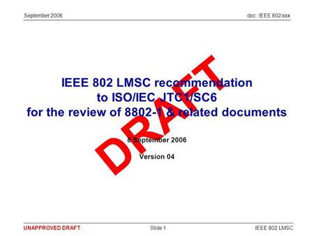 Doc: IEEE 802/xxx DRAFT UNAPPROVED DRAFTIEEE 802 LMSCSlide 1 September 2006 IEEE 802 LMSC recommendation to ISO/IEC JTC1/SC6 for the review of 8802-1 &