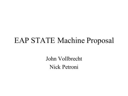EAP STATE Machine Proposal John Vollbrecht Nick Petroni.