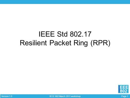 Page 1 IEEE 802 March 2011 workshop Version 1.0 EEE 802 IEEE Std 802.17 Resilient Packet Ring (RPR)